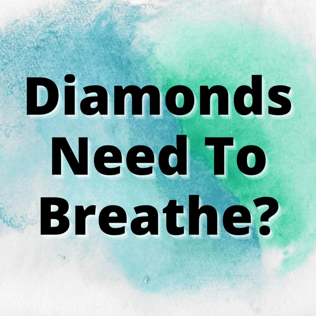 why do diamonds need to breathe