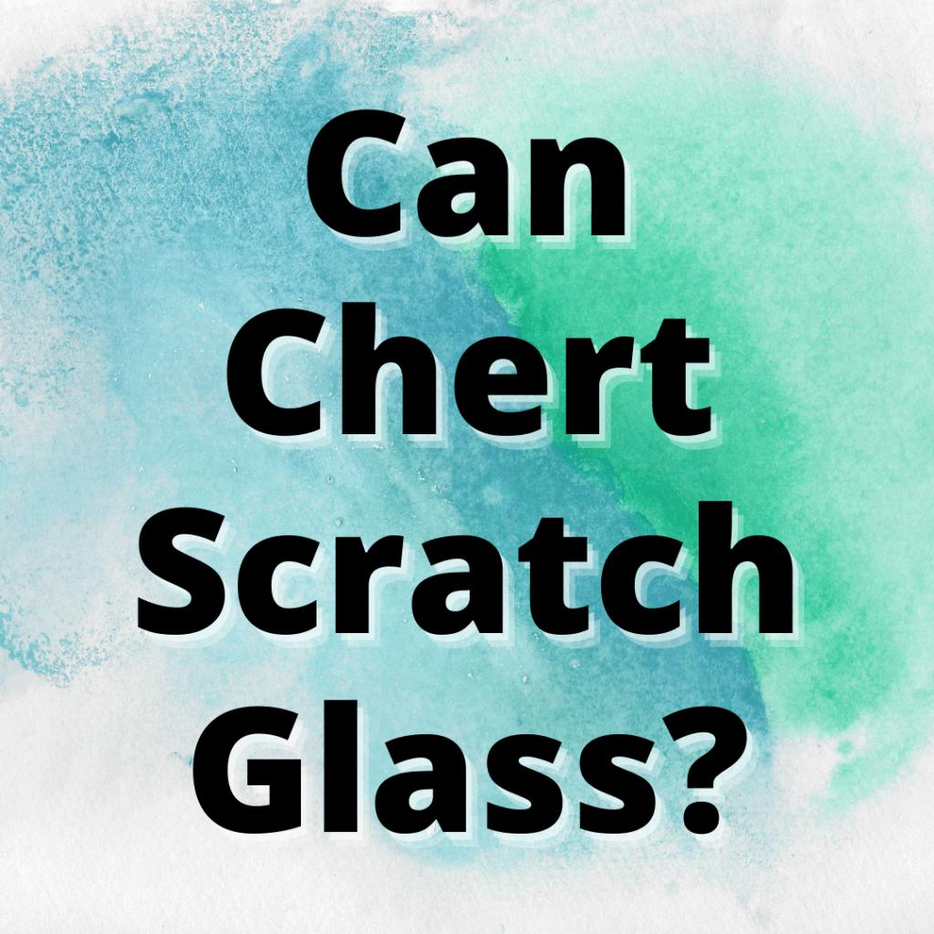 can chert scratch glass