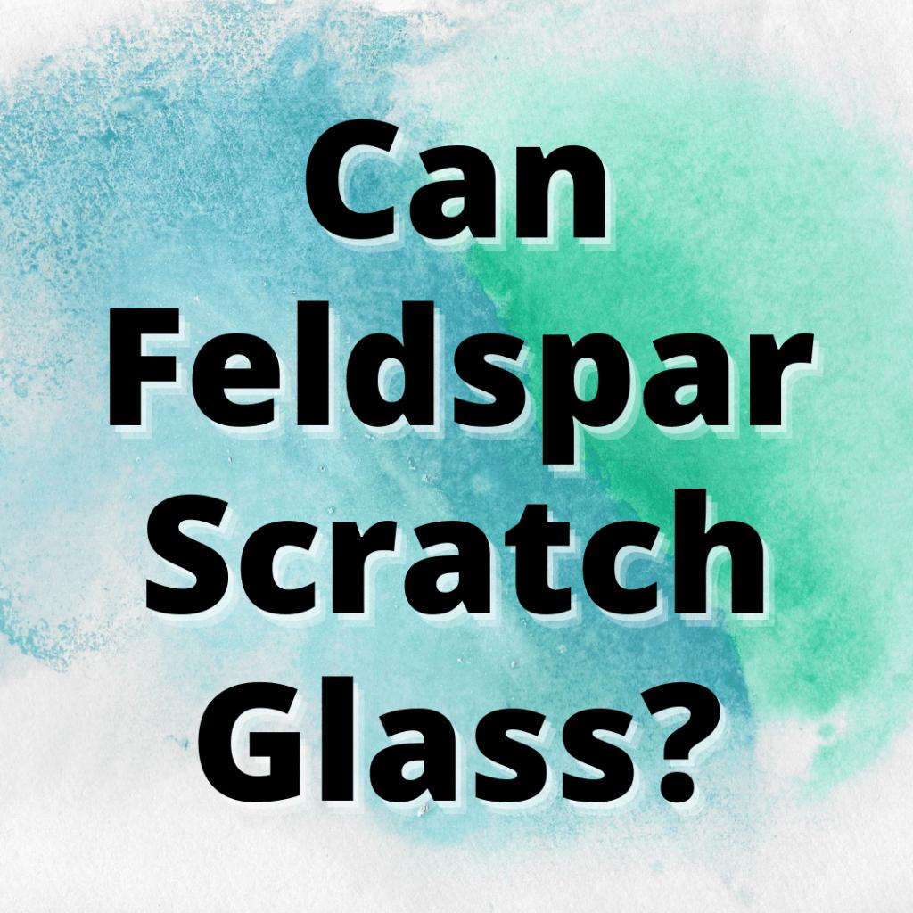 can feldspar scratch glass