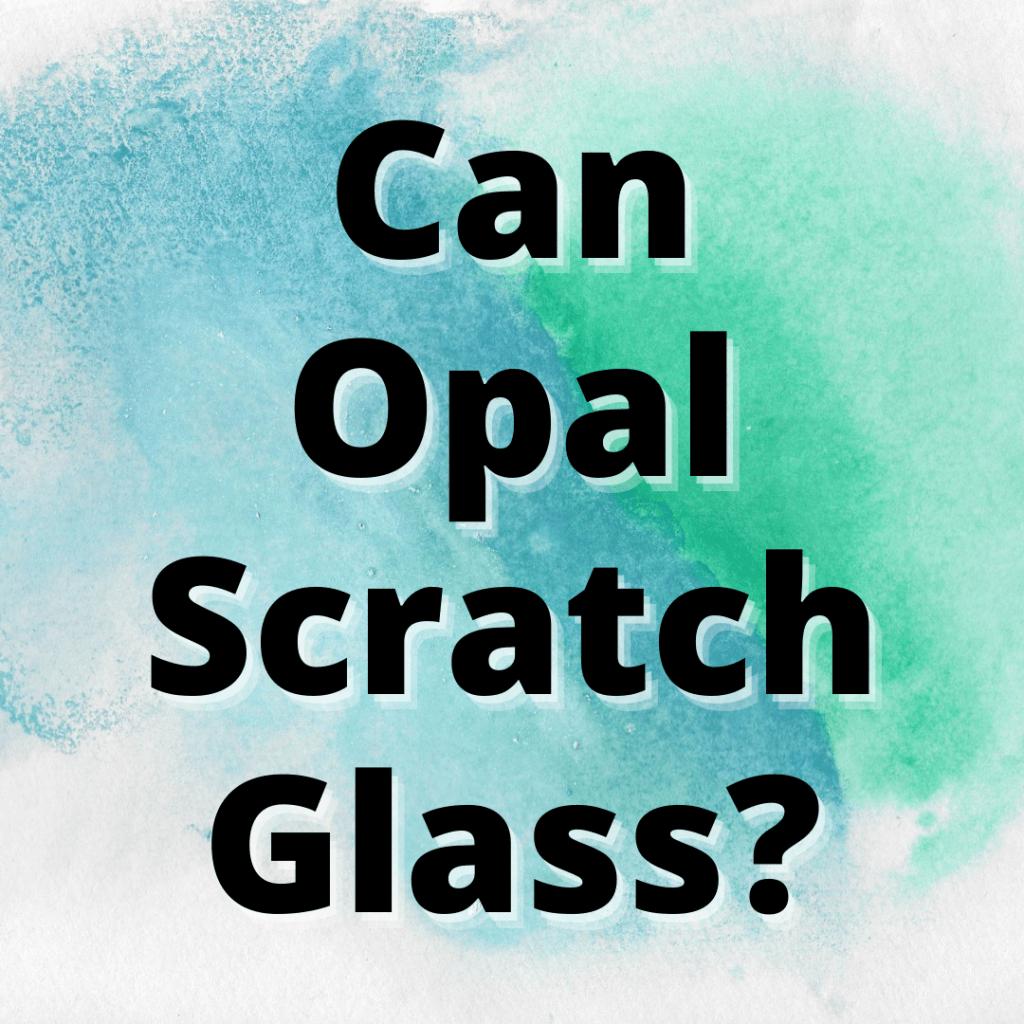 can opal scratch glass